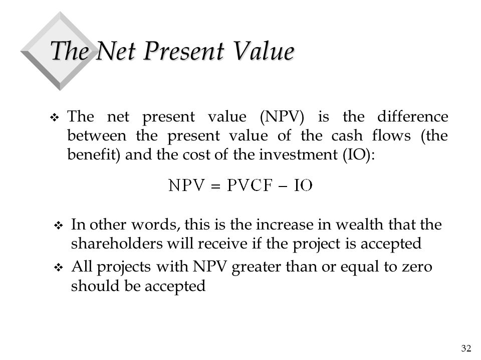 32 The Net Present Value v The net present value (NPV) is the difference between the present value of the cash flows (the benefit) and the cost of the
