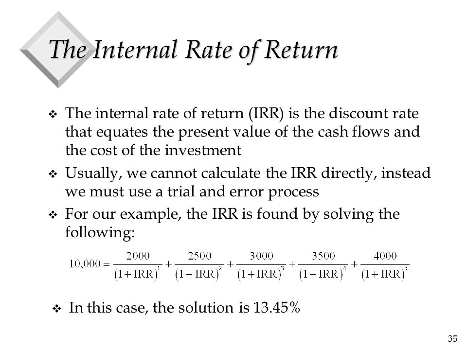 35 The Internal Rate of Return v The internal rate of return (IRR) is the discount rate that equates the present value of the cash flows and the cost
