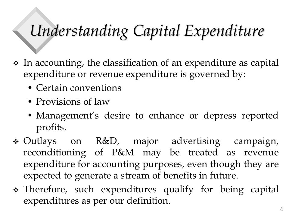4 Understanding Capital Expenditure v In accounting, the classification of an expenditure as capital expenditure or revenue expenditure is governed by