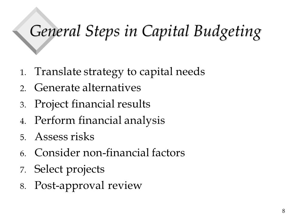 8 General Steps in Capital Budgeting 1. Translate strategy to capital needs 2. Generate alternatives 3. Project financial results 4. Perform financial