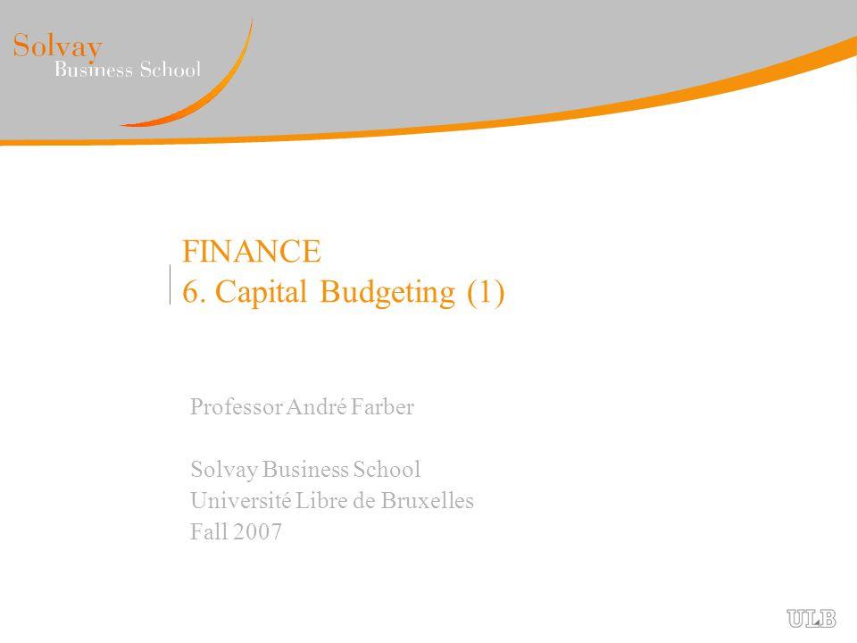 FINANCE 6. Capital Budgeting (1) Professor André Farber Solvay Business School Université Libre de Bruxelles Fall 2007
