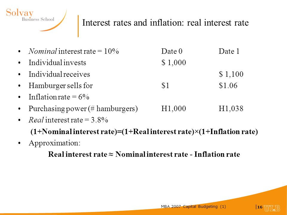 MBA 2007 Capital Budgeting (1) | 16 Interest rates and inflation: real interest rate Nominal interest rate = 10% Date 0 Date 1 Individual invests $ 1,000 Individual receives $ 1,100 Hamburger sells for $1 $1.06 Inflation rate = 6% Purchasing power (# hamburgers) H1,000 H1,038 Real interest rate = 3.8% (1+Nominal interest rate)=(1+Real interest rate)×(1+Inflation rate) Approximation: Real interest rate ≈ Nominal interest rate - Inflation rate
