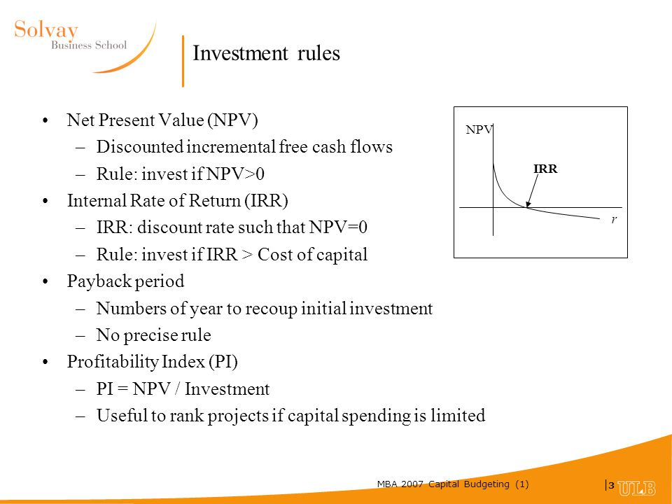 MBA 2007 Capital Budgeting (1) |3|3 Investment rules Net Present Value (NPV) –Discounted incremental free cash flows –Rule: invest if NPV>0 Internal Rate of Return (IRR) –IRR: discount rate such that NPV=0 –Rule: invest if IRR > Cost of capital Payback period –Numbers of year to recoup initial investment –No precise rule Profitability Index (PI) –PI = NPV / Investment –Useful to rank projects if capital spending is limited NPV r IRR