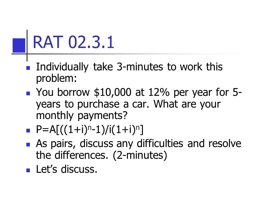 RAT 02.3.1 Individually take 3-minutes to work this problem: You borrow $10,000 at 12% per year for 5- years to purchase a car. What are your monthly