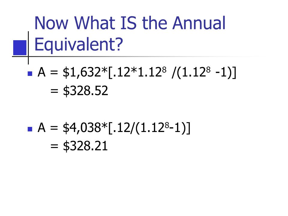 Now What IS the Annual Equivalent? A = $1,632*[.12*1.12 8 /(1.12 8 -1)] = $328.52 A = $4,038*[.12/(1.12 8 -1)] = $328.21