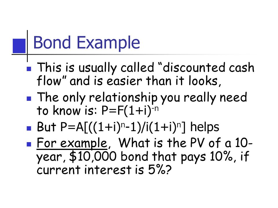 Bond Example This is usually called discounted cash flow and is easier than it looks, The only relationship you really need to know is: P=F(1+i) -n But P=A[((1+i) n -1)/i(1+i) n ] helps For example, What is the PV of a 10- year, $10,000 bond that pays 10%, if current interest is 5%