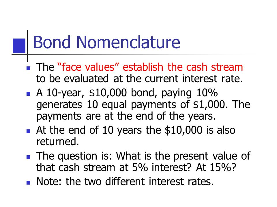"Bond Nomenclature The ""face values"" establish the cash stream to be evaluated at the current interest rate. A 10-year, $10,000 bond, paying 10% genera"
