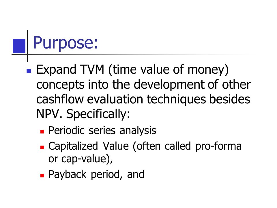 Purpose: Expand TVM (time value of money) concepts into the development of other cashflow evaluation techniques besides NPV. Specifically: Periodic se