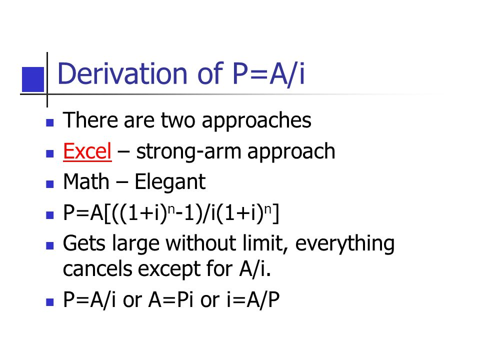 Derivation of P=A/i There are two approaches Excel – strong-arm approach Excel Math – Elegant P=A[((1+i) n -1)/i(1+i) n ] Gets large without limit, everything cancels except for A/i.