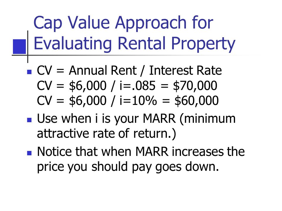 Cap Value Approach for Evaluating Rental Property CV = Annual Rent / Interest Rate CV = $6,000 / i=.085 = $70,000 CV = $6,000 / i=10% = $60,000 Use when i is your MARR (minimum attractive rate of return.) Notice that when MARR increases the price you should pay goes down.