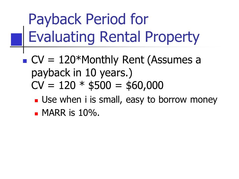 Payback Period for Evaluating Rental Property CV = 120*Monthly Rent (Assumes a payback in 10 years.) CV = 120 * $500 = $60,000 Use when i is small, easy to borrow money MARR is 10%.