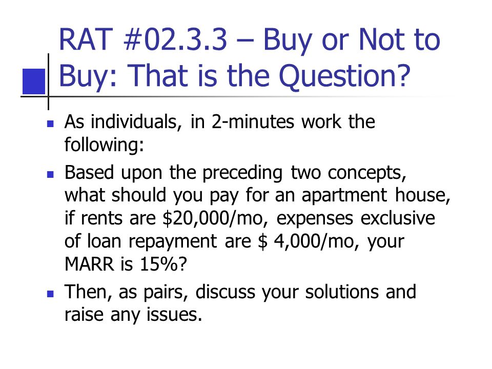 RAT #02.3.3 – Buy or Not to Buy: That is the Question? As individuals, in 2-minutes work the following: Based upon the preceding two concepts, what sh