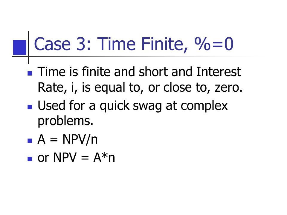 Case 3: Time Finite, %=0 Time is finite and short and Interest Rate, i, is equal to, or close to, zero. Used for a quick swag at complex problems. A =