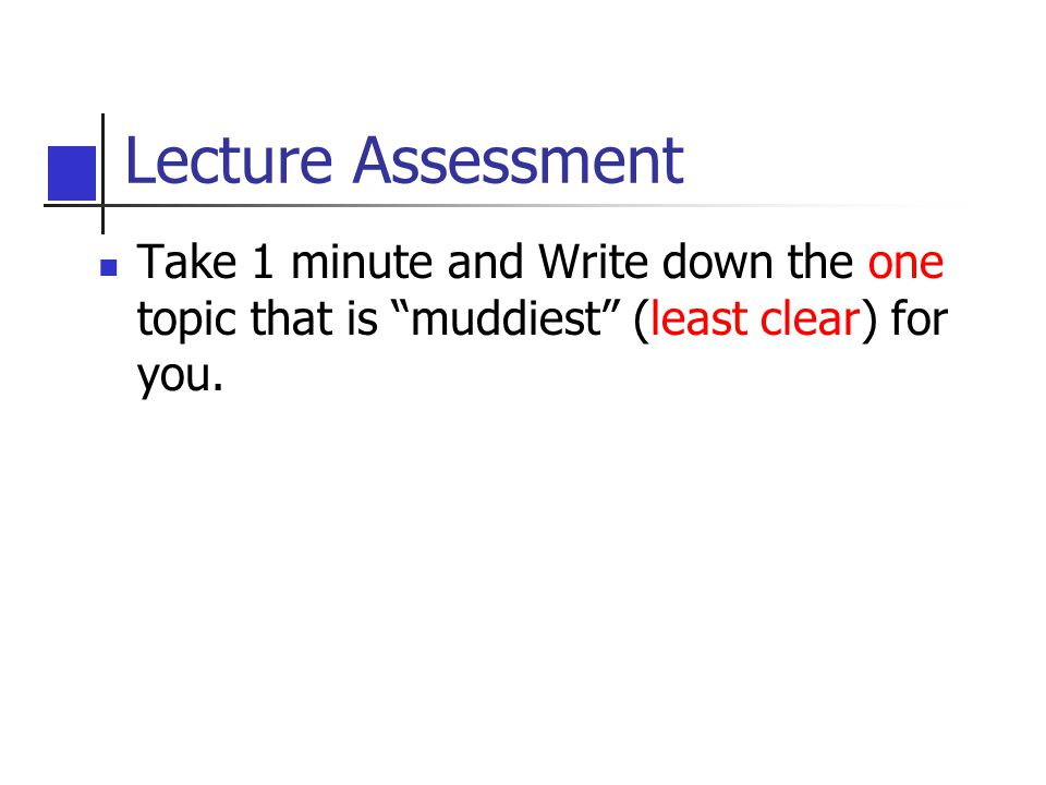 Lecture Assessment Take 1 minute and Write down the one topic that is muddiest (least clear) for you.