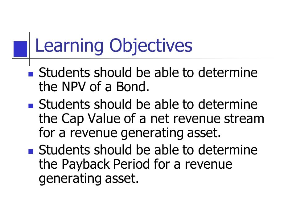 Learning Objectives Students should be able to determine the NPV of a Bond.