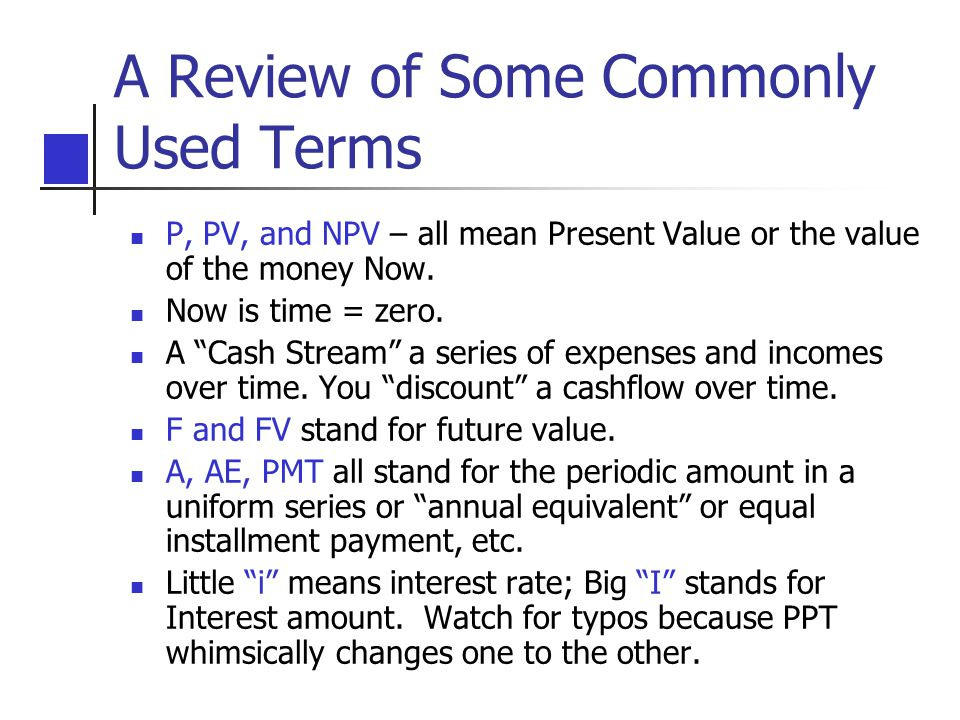 A Review of Some Commonly Used Terms P, PV, and NPV – all mean Present Value or the value of the money Now.