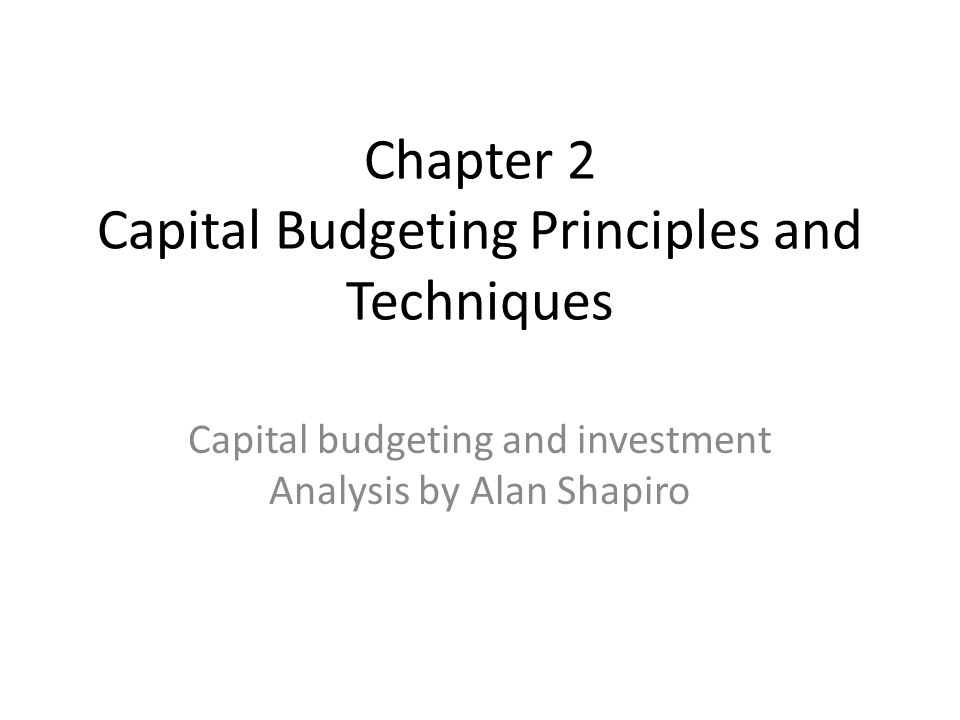 Chapter 2 Capital Budgeting Principles and Techniques Capital budgeting and investment Analysis by Alan Shapiro