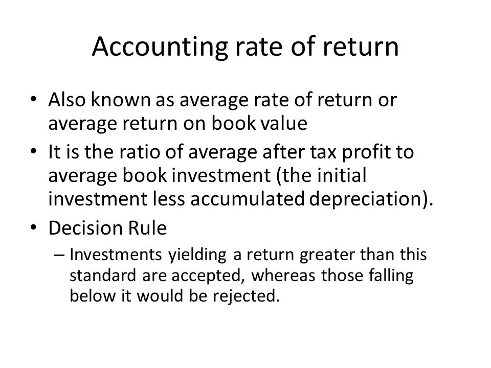Accounting rate of return Also known as average rate of return or average return on book value It is the ratio of average after tax profit to average
