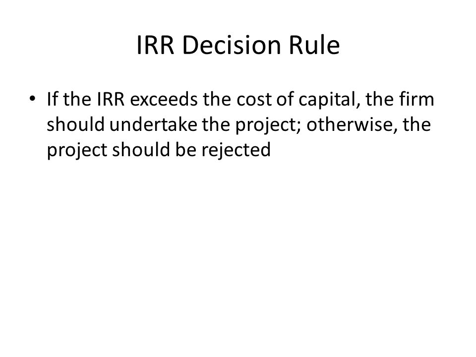 IRR Decision Rule If the IRR exceeds the cost of capital, the firm should undertake the project; otherwise, the project should be rejected