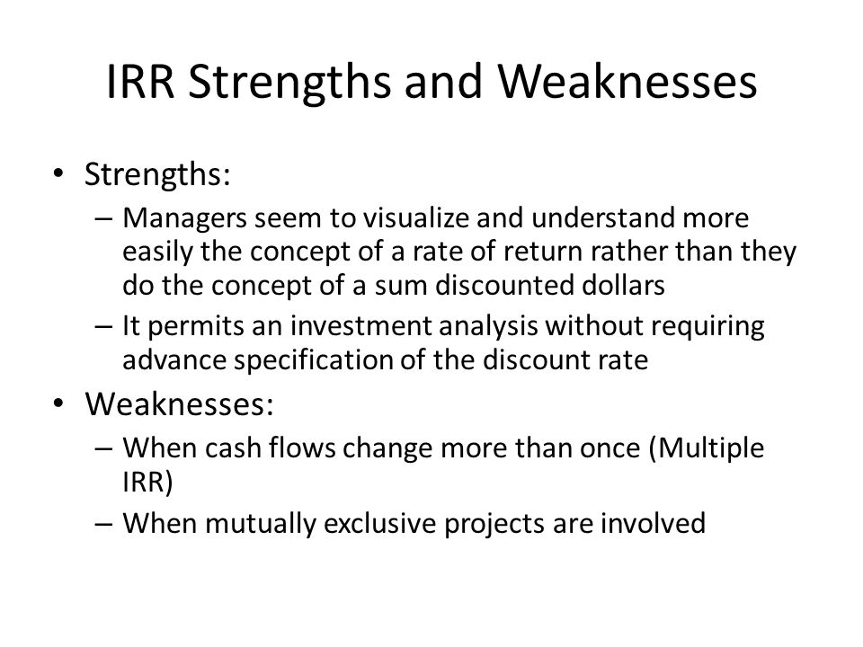 IRR Strengths and Weaknesses Strengths: – Managers seem to visualize and understand more easily the concept of a rate of return rather than they do th
