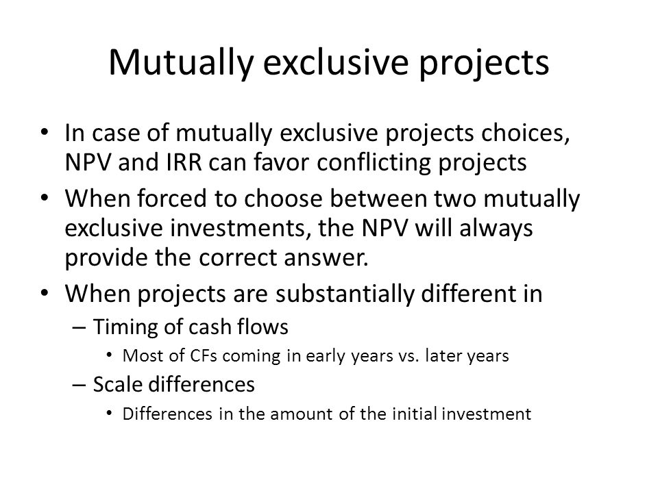 Mutually exclusive projects In case of mutually exclusive projects choices, NPV and IRR can favor conflicting projects When forced to choose between t