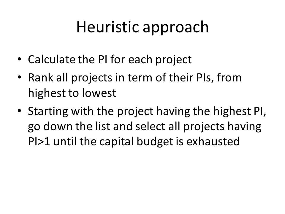 Heuristic approach Calculate the PI for each project Rank all projects in term of their PIs, from highest to lowest Starting with the project having t