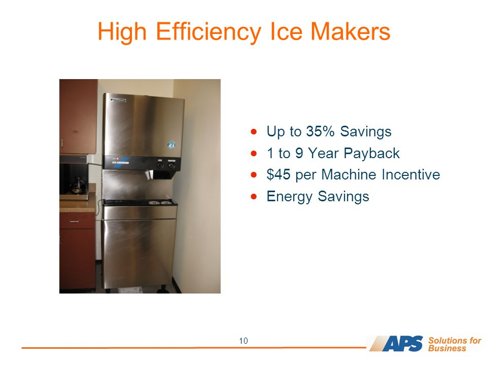 10 High Efficiency Ice Makers  Up to 35% Savings  1 to 9 Year Payback  $45 per Machine Incentive  Energy Savings