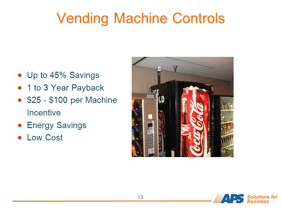 13 Vending Machine Controls  Up to 45% Savings  1 to 3 Year Payback  $25 - $100 per Machine Incentive  Energy Savings  Low Cost