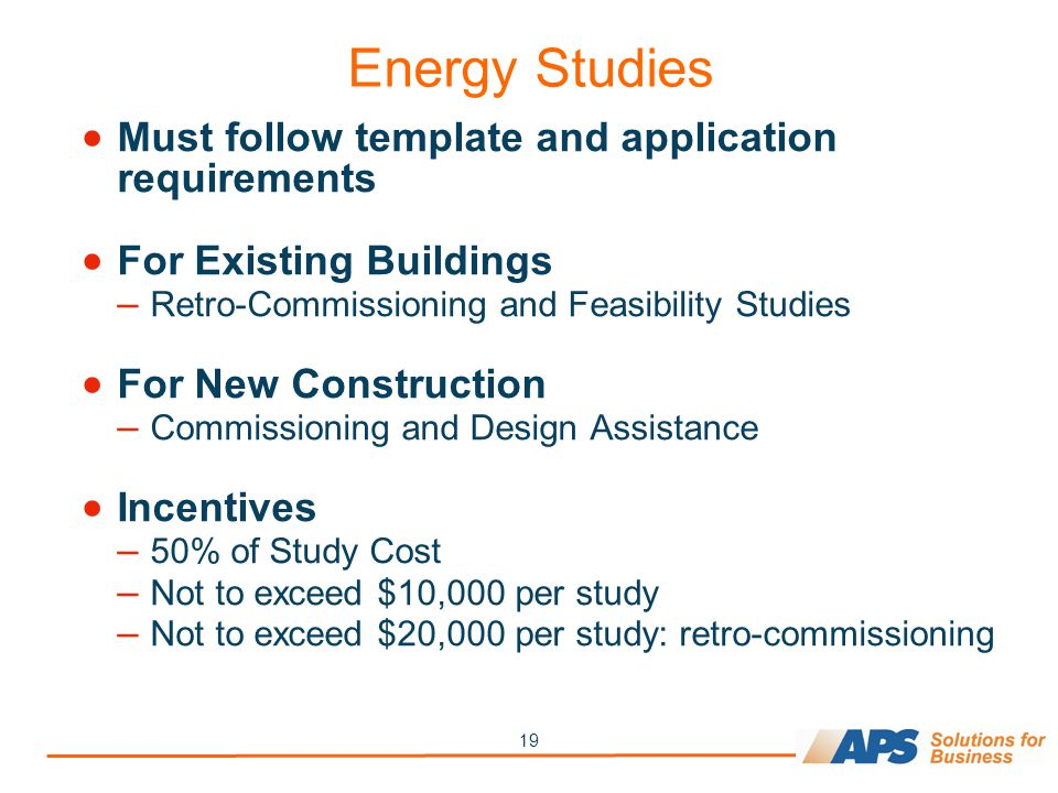 19 Energy Studies  Must follow template and application requirements  For Existing Buildings – Retro-Commissioning and Feasibility Studies  For New Construction – Commissioning and Design Assistance  Incentives – 50% of Study Cost – Not to exceed $10,000 per study – Not to exceed $20,000 per study: retro-commissioning