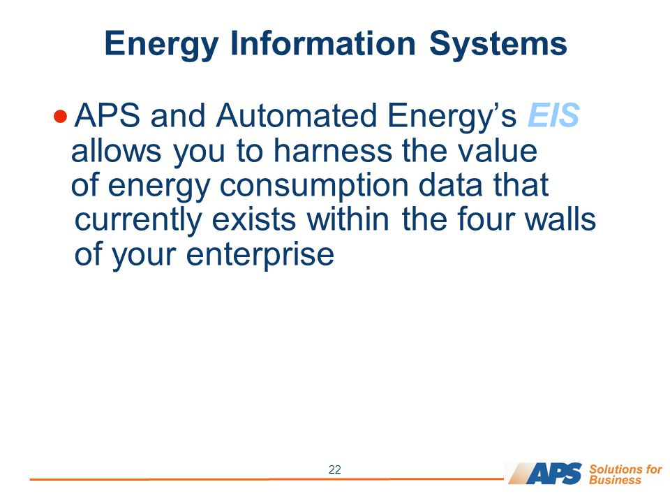 22 Energy Information Systems  APS and Automated Energy's EIS allows you to harness the value of energy consumption data that currently exists within the four walls of your enterprise