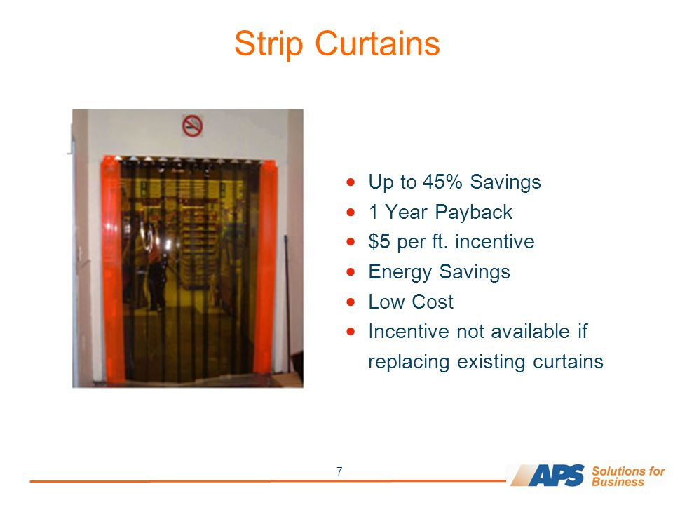7 Strip Curtains  Up to 45% Savings  1 Year Payback  $5 per ft. incentive  Energy Savings  Low Cost  Incentive not available if replacing existi