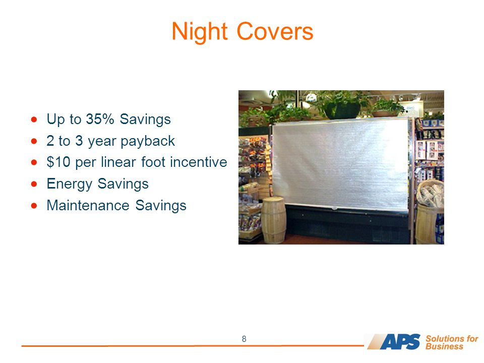 8 Night Covers  Up to 35% Savings  2 to 3 year payback  $10 per linear foot incentive  Energy Savings  Maintenance Savings