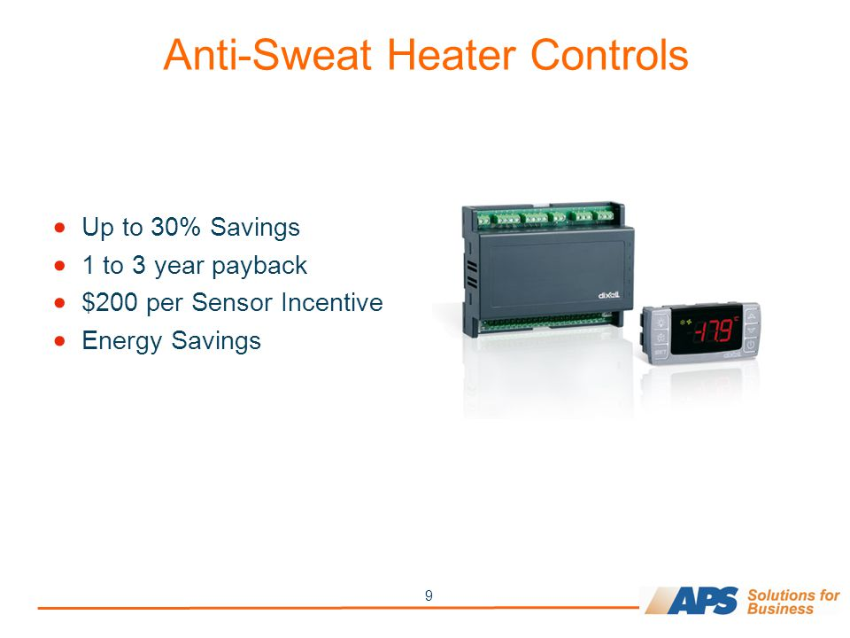 9 Anti-Sweat Heater Controls  Up to 30% Savings  1 to 3 year payback  $200 per Sensor Incentive  Energy Savings