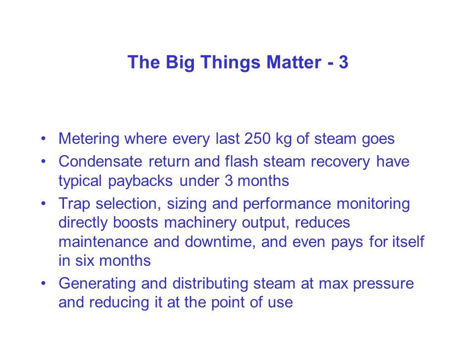 The Big Things Matter - 3 Metering where every last 250 kg of steam goes Condensate return and flash steam recovery have typical paybacks under 3 months Trap selection, sizing and performance monitoring directly boosts machinery output, reduces maintenance and downtime, and even pays for itself in six months Generating and distributing steam at max pressure and reducing it at the point of use