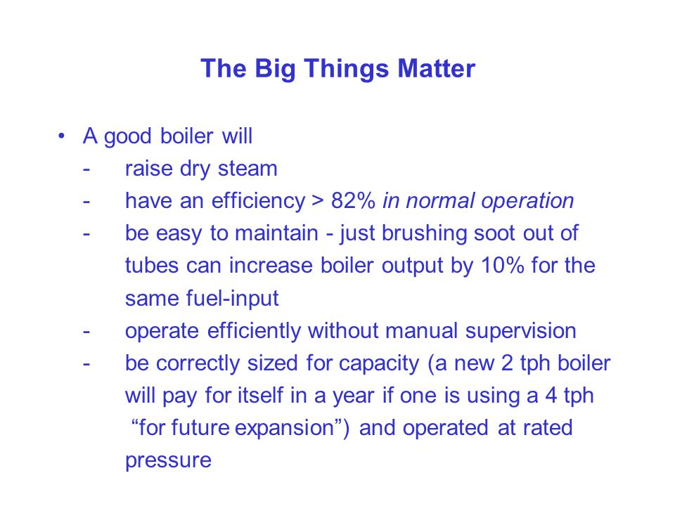 The Big Things Matter A good boiler will -raise dry steam -have an efficiency > 82% in normal operation -be easy to maintain - just brushing soot out of tubes can increase boiler output by 10% for the same fuel-input -operate efficiently without manual supervision -be correctly sized for capacity (a new 2 tph boiler will pay for itself in a year if one is using a 4 tph for future expansion ) and operated at rated pressure