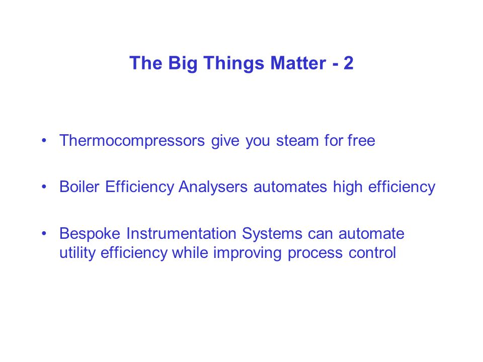 The Big Things Matter - 2 Thermocompressors give you steam for free Boiler Efficiency Analysers automates high efficiency Bespoke Instrumentation Systems can automate utility efficiency while improving process control