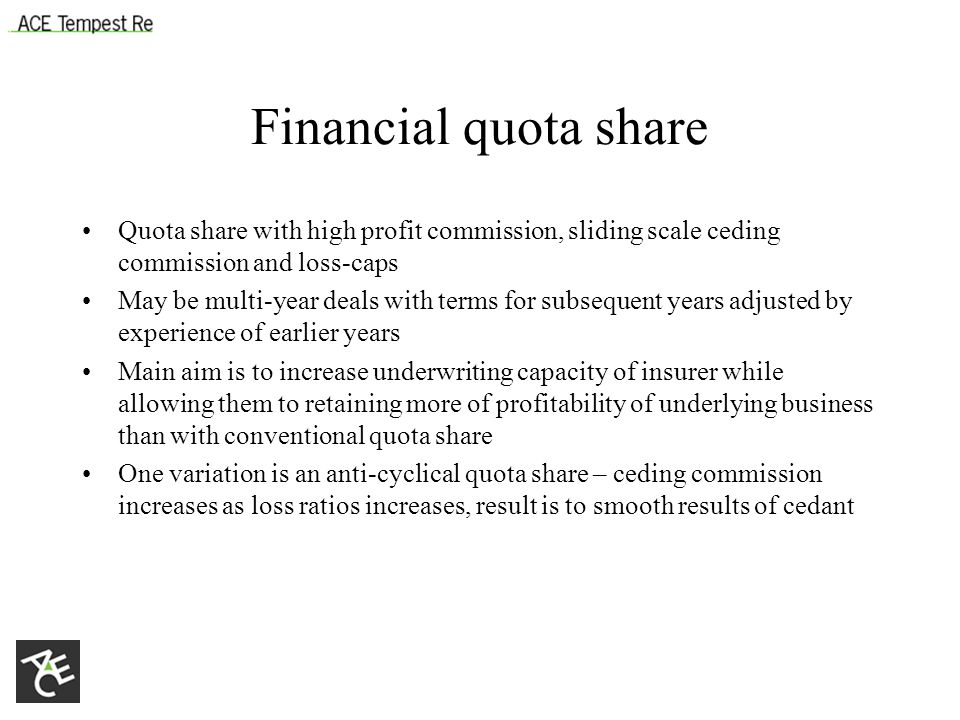 Financial quota share Quota share with high profit commission, sliding scale ceding commission and loss-caps May be multi-year deals with terms for subsequent years adjusted by experience of earlier years Main aim is to increase underwriting capacity of insurer while allowing them to retaining more of profitability of underlying business than with conventional quota share One variation is an anti-cyclical quota share – ceding commission increases as loss ratios increases, result is to smooth results of cedant