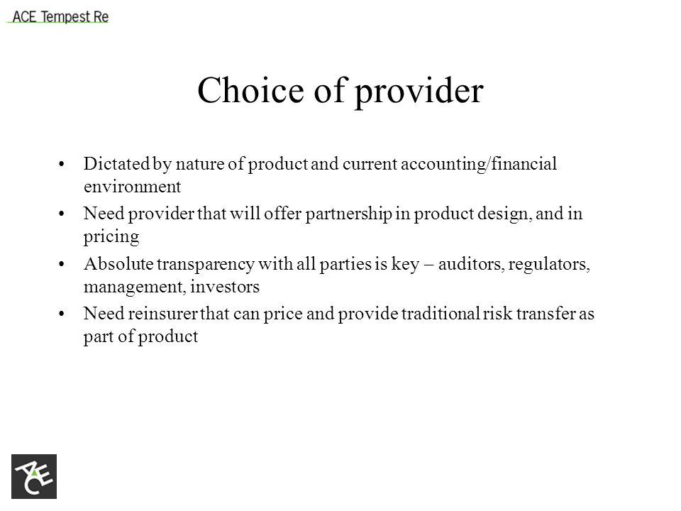 Choice of provider Dictated by nature of product and current accounting/financial environment Need provider that will offer partnership in product design, and in pricing Absolute transparency with all parties is key – auditors, regulators, management, investors Need reinsurer that can price and provide traditional risk transfer as part of product