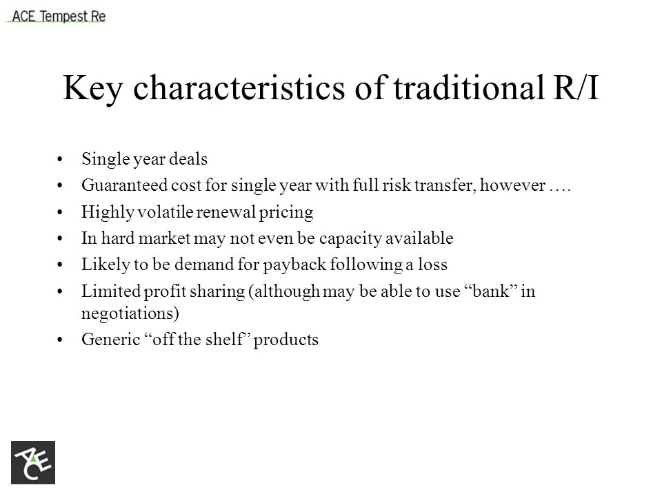 Key characteristics of traditional R/I Single year deals Guaranteed cost for single year with full risk transfer, however ….