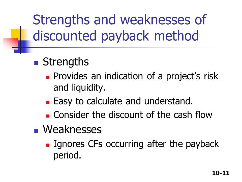 10-11 Strengths and weaknesses of discounted payback method Strengths Provides an indication of a project's risk and liquidity.