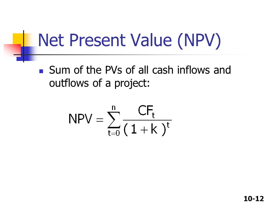 10-12 Net Present Value (NPV) Sum of the PVs of all cash inflows and outflows of a project: