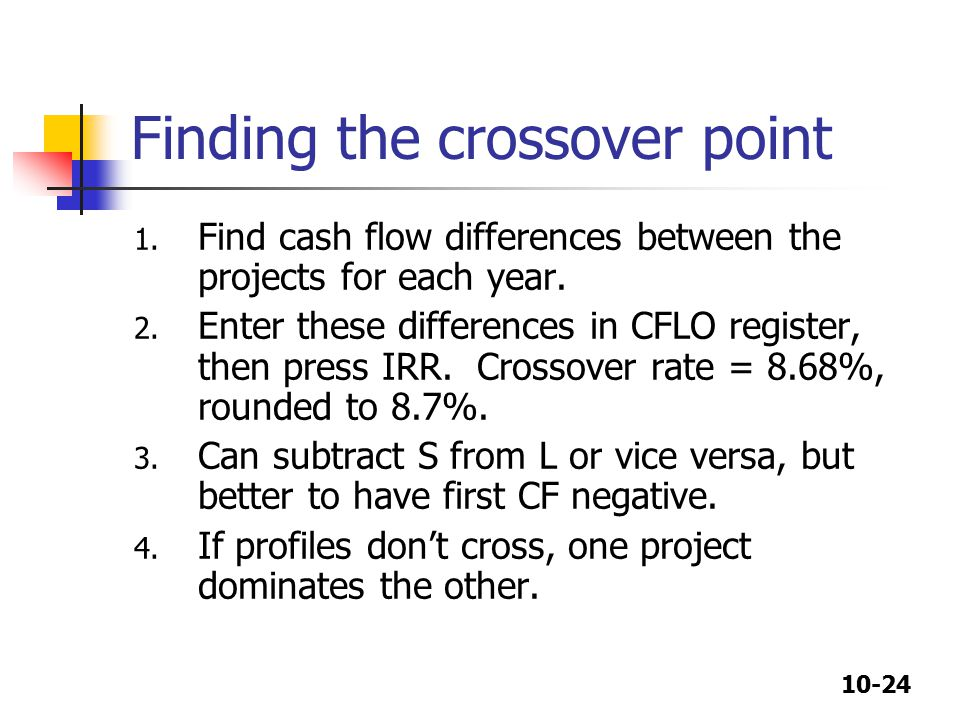 10-24 Finding the crossover point 1. Find cash flow differences between the projects for each year.