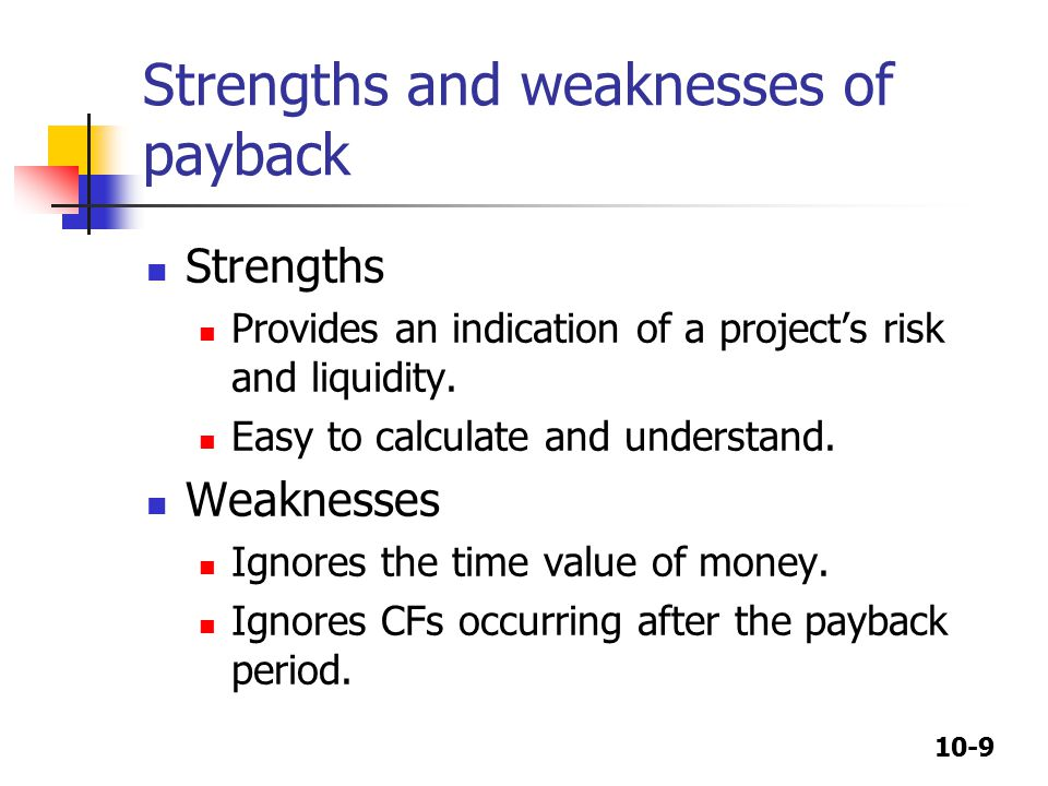 10-9 Strengths and weaknesses of payback Strengths Provides an indication of a project's risk and liquidity.