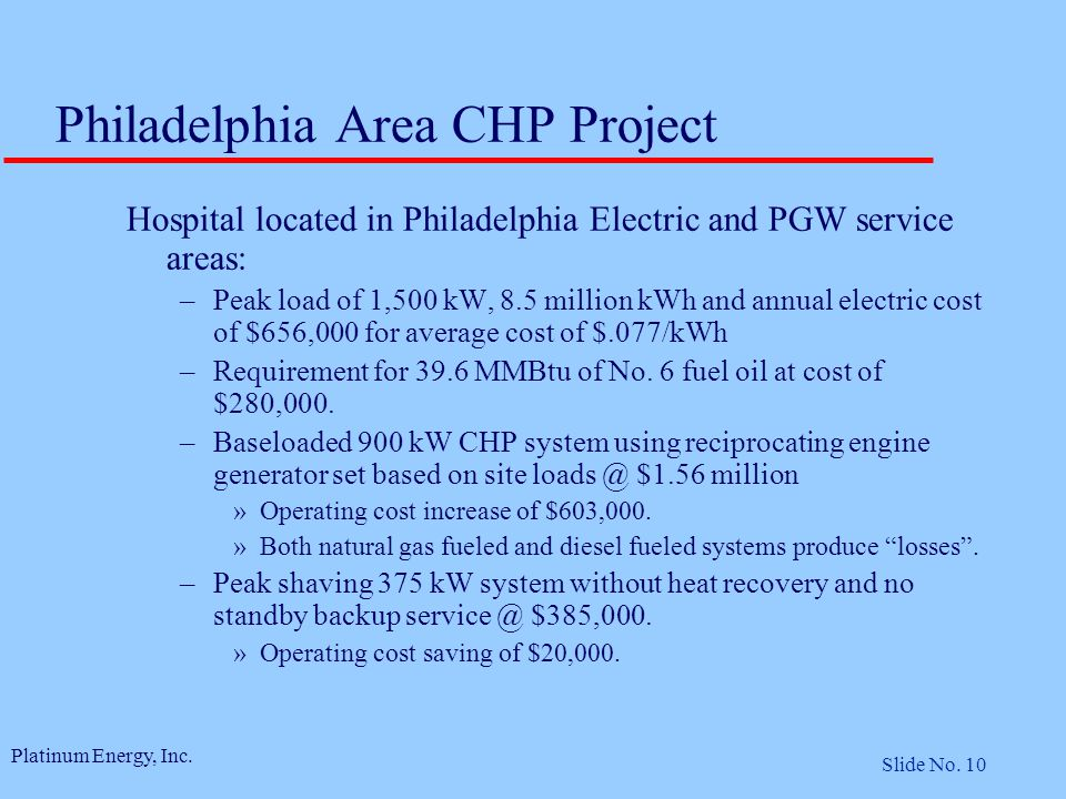 Platinum Energy, Inc. Slide No. 10 Philadelphia Area CHP Project Hospital located in Philadelphia Electric and PGW service areas: –Peak load of 1,500