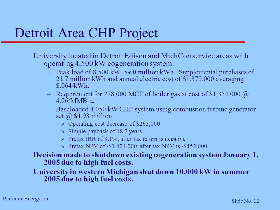 Platinum Energy, Inc. Slide No. 12 Detroit Area CHP Project University located in Detroit Edison and MichCon service areas with operating 4,500 kW cog