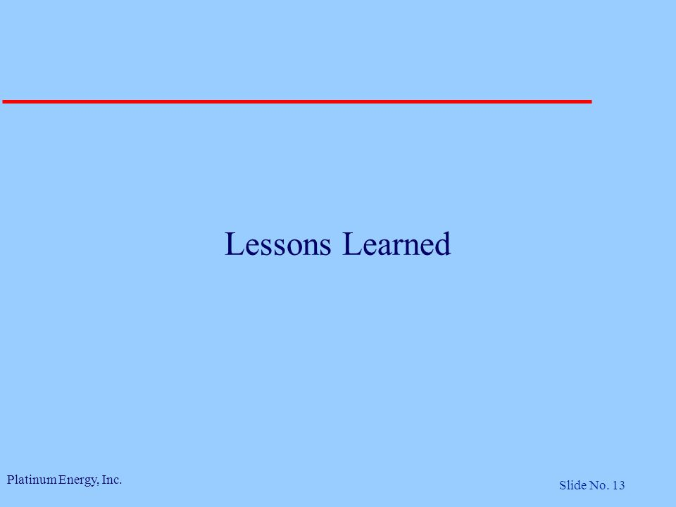 Platinum Energy, Inc. Slide No. 13 Lessons Learned