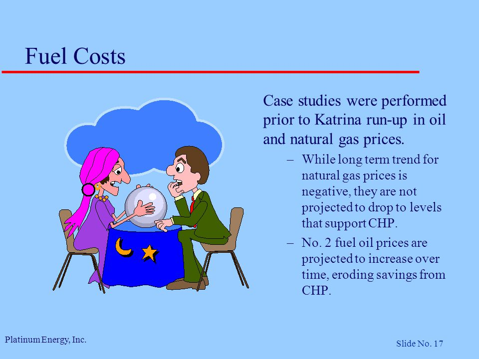 Platinum Energy, Inc. Slide No. 17 Fuel Costs Case studies were performed prior to Katrina run-up in oil and natural gas prices. –While long term tren