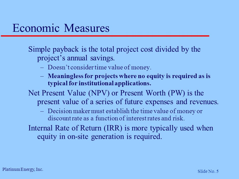 Platinum Energy, Inc. Slide No. 5 Economic Measures Simple payback is the total project cost divided by the project's annual savings. –Doesn't conside