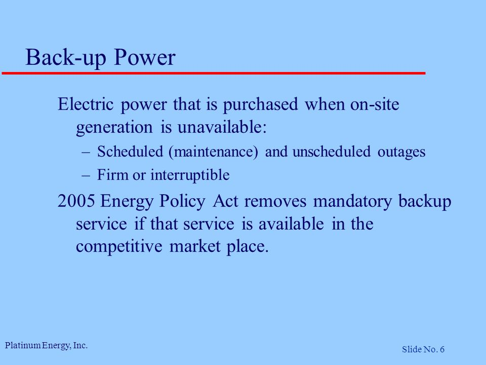 Platinum Energy, Inc. Slide No. 6 Back-up Power Electric power that is purchased when on-site generation is unavailable: –Scheduled (maintenance) and
