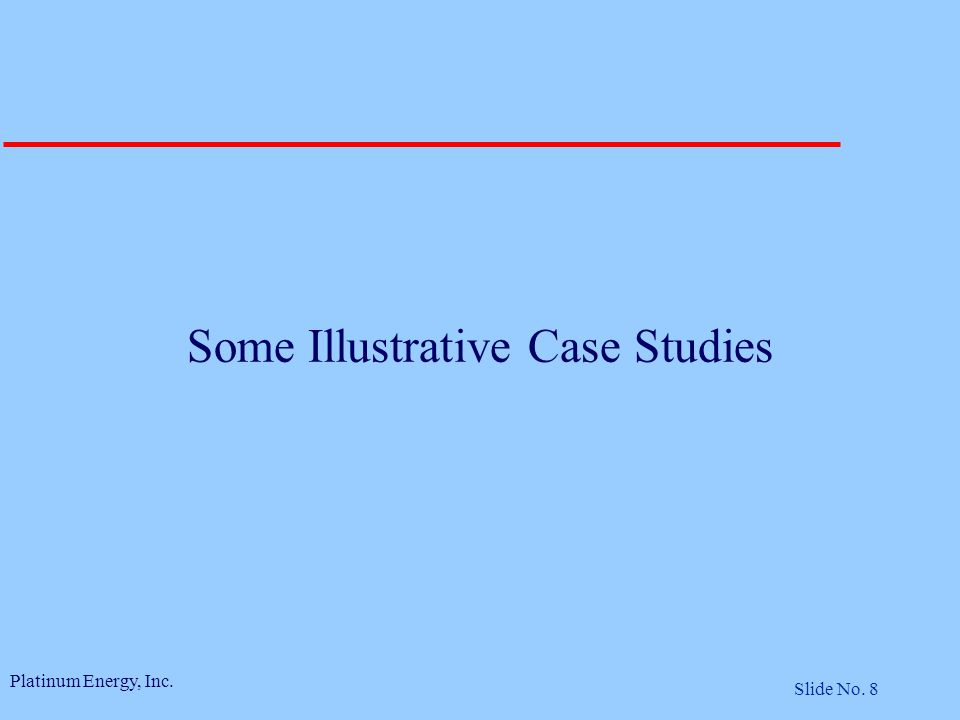 Platinum Energy, Inc. Slide No. 8 Some Illustrative Case Studies